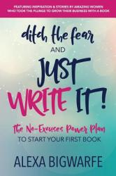 Ditch the Fear and Just Write It! : The No-Excuses Power Plan to Write Your First Book (ISBN: 9780999437766)