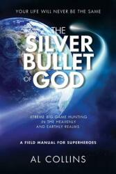The Silver Bullet of God: Xtreme Big Game Hunting in the Earthly and Heavenly Realms (ISBN: 9780999742945)