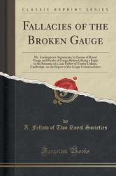Fallacies of the Broken Gauge: Mr. Lushington's Arguments; In Favour of Broad Gauge and Breaks of Gauge Refuted, Being a Reply to the Remarks of a La (ISBN: 9781332012268)