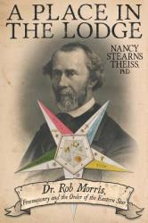 A Place in the Lodge: Dr. Rob Morris, Freemasonry and the Order of the Eastern Star (ISBN: 9781457539176)