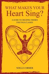 What Makes Your Heart Sing? : A Guide to Creating Themes for Yoga Classes (ISBN: 9781460210246)