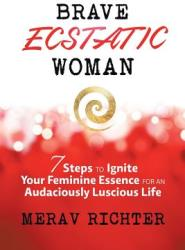 Brave Ecstatic Woman: 7 Steps to Ignite Your Feminine Essence for an Audaciously Luscious Life (ISBN: 9781504353656)