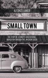 Small Town: The Story of a Family's Generational Navigation Through the Jim Crow South (ISBN: 9781546229377)