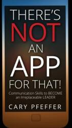 There's Not an App for That: Communication Skills to Become an Irreplaceable Leader (ISBN: 9781634890205)