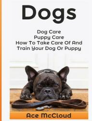 Dogs: Dog Care: Puppy Care: How to Take Care of and Train Your Dog or Puppy (ISBN: 9781640480209)