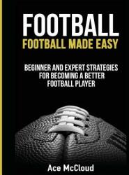 Football: Football Made Easy: Beginner and Expert Strategies for Becoming a Better Football Player (ISBN: 9781640480278)