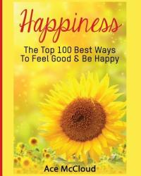 Happiness: The Top 100 Best Ways to Feel Good & Be Happy (ISBN: 9781640480377)