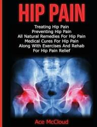 Hip Pain: Treating Hip Pain: Preventing Hip Pain, All Natural Remedies for Hip Pain, Medical Cures for Hip Pain, Along with Exer (ISBN: 9781640480407)