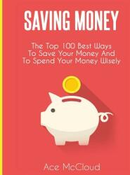 Saving Money: The Top 100 Best Ways to Save Your Money and to Spend Your Money Wisely (ISBN: 9781640480674)