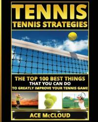 Tennis: Tennis Strategies: The Top 100 Best Things That You Can Do to Greatly Improve Your Tennis Game (ISBN: 9781640480780)
