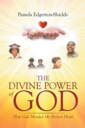 The Divine Power of God: How God Mended My Broken Heart (ISBN: 9781681977805)