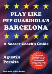 Play Like Pep Guardiola's Barcelona: A Soccer Coach's Guide (ISBN: 9781910515631)