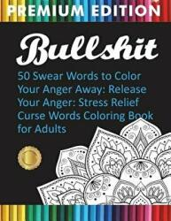 Bullshit: 50 Swear Words to Color Your Anger Away: Release Your Anger: Stress Relief Curse Words Coloring Book for Adults (ISBN: 9781945260261)
