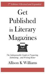 Get Published in Literary Magazines: The Indispensable Guide to Preparing, Submitting and Writing Better (ISBN: 9781945736001)