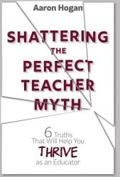 Shattering the Perfect Teacher Myth: 6 Truths That Will Help You Thrive as an Educator (ISBN: 9781946444158)