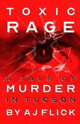 Toxic Rage: A Tale of Murder in Tucson (ISBN: 9781947290853)