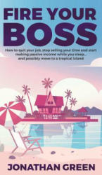 Fire Your Boss: How to Quit Your Job, Stop Selling Your Time and Start Making Passive Income While You Sleep. . . and Possibly Move to a (ISBN: 9781947667181)