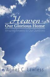Heaven, Our Glorious Home: Amazing Answers to Our Questions (ISBN: 9781732567108)