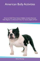 American Bully Activities American Bully Tricks, Games & Agility Includes: American Bully Beginner to Advanced Tricks, Fun Games, Agility & More (ISBN: 9781526914545)