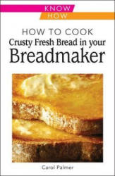 How to Cook Crusty Fresh Bread in Your Breadmaker: Know How (2011)