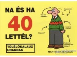 Martin Baxendale - Na és ha 40 lettél? - Túlélőkalauz uraknak (2005)