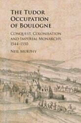 Tudor Occupation of Boulogne - Conquest, Colonisation and Imperial Monarchy, 1544-1550 (ISBN: 9781108472012)