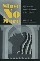 Slave No More - Self-Liberation before Abolitionism in the Americas (ISBN: 9781469649634)