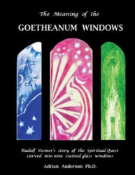 The Meaning of the Goetheanum Windows: Rudolf Steiner's Story of the Spiritual Quest Carved Into Nine Stained Glass Windows (ISBN: 9780994160232)