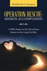 Operation Rescue: Mission Accomplished: A Bible Study on the Life of Jesus Based on the Gospel of John (ISBN: 9781973649243)