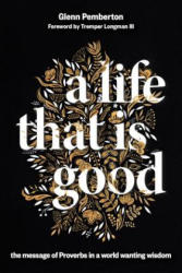 Life That Is Good - The Message of Proverbs in a World Wanting Wisdom (ISBN: 9780802875679)