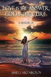 Love Is the Answer, God Is the Cure: A True Story of Abuse, Betrayal and Unconditional Love (ISBN: 9780578433868)