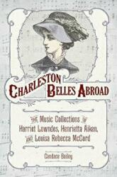 Charleston Belles Abroad - The Music Collections of Harriet Lowndes, Henrietta Aiken, and Louisa Rebecca McCord (ISBN: 9781611179569)
