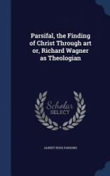 Parsifal, the Finding of Christ Through Art Or, Richard Wagner as Theologian - ALBERT ROSS PARSONS (ISBN: 9781296949983)