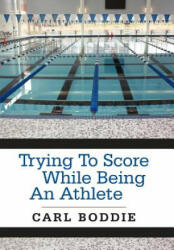 Trying To Score While Being An Athlete - Carl Boddie (ISBN: 9781468545548)
