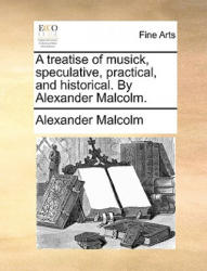 Treatise of Musick, Speculative, Practical, and Historical. by Alexander Malcolm. - Alexander Malcolm (ISBN: 9781140883333)