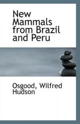 New Mammals from Brazil and Peru - Osgood Wilfred Hudson (ISBN: 9781113286796)