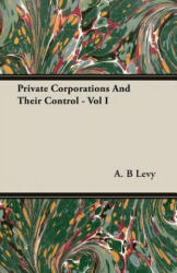 Private Corporations And Their Control - Vol I - A. B Levy (ISBN: 9781406746846)