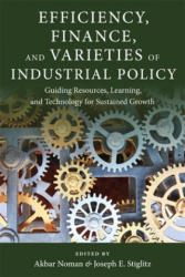 Efficiency, Finance, and Varieties of Industrial Policy - Guiding Resources, Learning, and Technology for Sustained Growth (ISBN: 9780231180504)