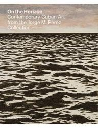 On the Horizon - Contemporary Cuban Art from the Jorge M. Perez Collection (ISBN: 9783791358611)