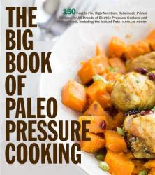 Big Book of Paleo Pressure Cooking - 150 Fast-to-Fix, Super-Delicious Recipes for All Brands of Electric Pressure Cookers, Including the Instant Pot (ISBN: 9781558329409)