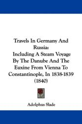 Travels In Germany And Russia: Including A Steam Voyage By The Danube And The Euxine From Vienna To Constantinople, In 1838-1839 (ISBN: 9781437356113)