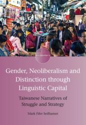Gender, Neoliberalism and Distinction through Linguistic Capital - Taiwanese Narratives of Struggle and Strategy (ISBN: 9781788923019)
