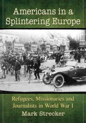 Americans in a Splintering Europe - Refugees, Missionaries and Journalists in World War I (ISBN: 9781476676029)