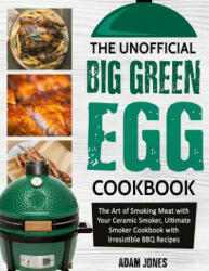 The Unofficial Big Green Egg Cookbook: The Art of Smoking Meat with Your Ceramic Smoker, Ultimate Smoker Cookbook with Irresistible BBQ Recipes (ISBN: 9781726837941)