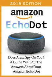 Amazon Echo Dot 2018: Does Alexa Spy on You? a Guide with All the Answers about Your Amazon Echo Dot: (ISBN: 9781731182425)