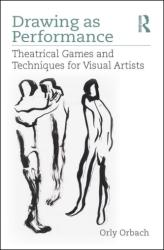 Drawing as Performance - Theatrical Games and Techniques for Visual Artists (ISBN: 9781138086159)