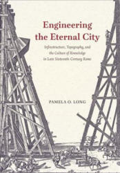 Engineering the Eternal City - Infrastructure, Topography, and the Culture of Knowledge in Late Sixteenth-Century Rome (ISBN: 9780226543796)