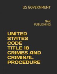 United States Code Title 18 Crimes and Criminal Procedure 2018-2019: Nak Publishing (ISBN: 9781731279620)