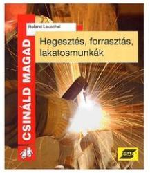 Hegesztés, forrasztás, lakatosmunkák - Csináld Magad (2000)