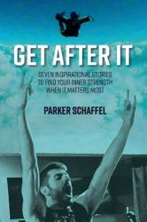 Get After It - Seven Inspirational Stories to Find Your Inner Strength When It Matters Most (ISBN: 9781543935288)